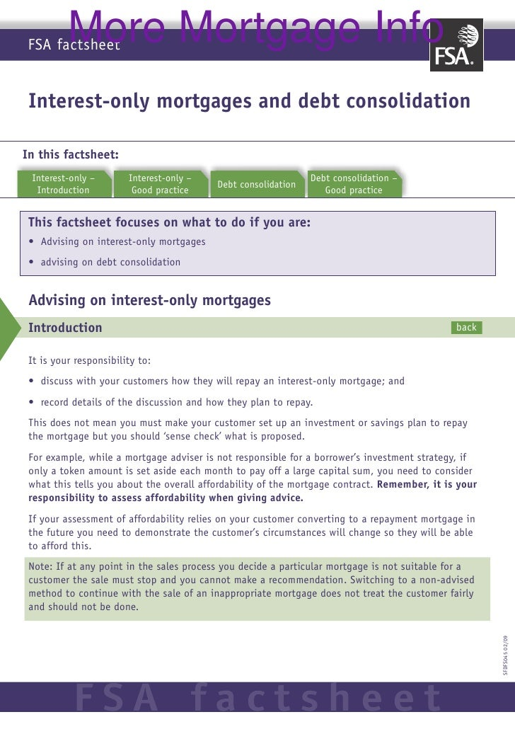 More Mortgage Info FSA factsheet    Interest-only mortgages and debt consolidation  In this factsheet:  Interest-only	–	  ...