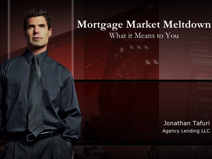 Mortgage Market Meltdown What it Means to You Jonathan Tafuri Agency Lending LLC