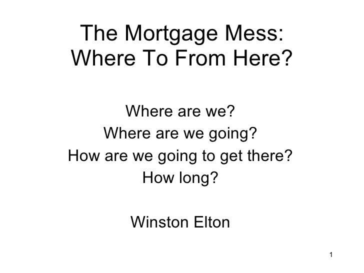 The Mortgage Mess: Where To From Here? Where are we? Where are we going? How are we going to get there? How long? Winston ...
