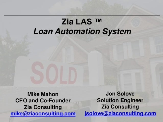 Zia LAS ™ Loan Automation System  Mike Mahon CEO and Co-Founder Zia Consulting mike@ziaconsulting.com  Jon Solove Solution...
