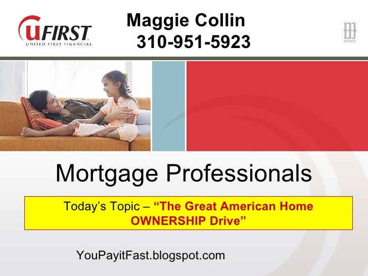 """Mortgage Professionals Today's Topic –  """"The Great American Home OWNERSHIP Drive"""" Maggie Collin 310-951-5923 YouPayitFast...."""