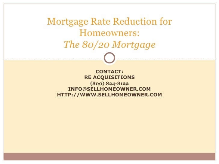 CONTACT: RE ACQUISITIONS (800) 824-8122 [email_address] HTTP://WWW.SELLHOMEOWNER.COM Mortgage Rate Reduction for Homeowner...