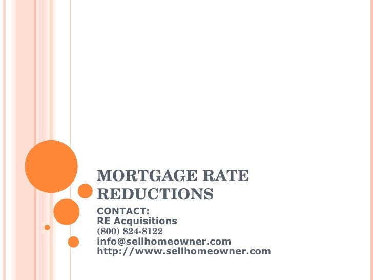 MORTGAGE RATE REDUCTIONS CONTACT: RE Acquisitions (800) 824-8122 [email_address] http://www.sellhomeowner.com