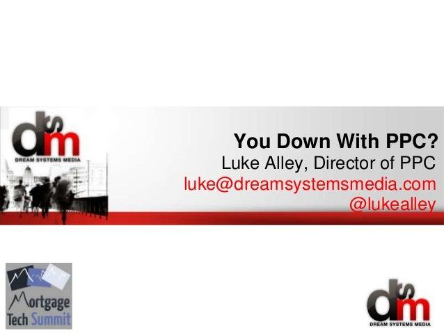 You Down With PPC? Luke Alley, Director of PPC luke@dreamsystemsmedia.com @lukealley