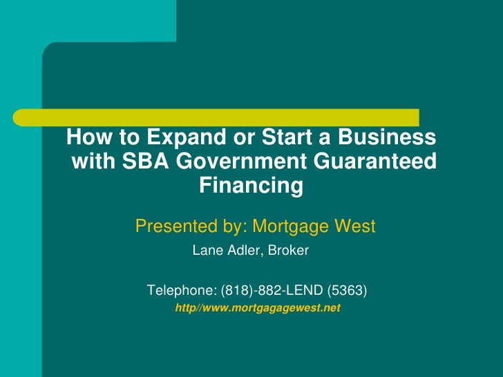 How to Expand or Start a Business with SBA Government Guaranteed            Financing       Presented by: Mortgage West   ...