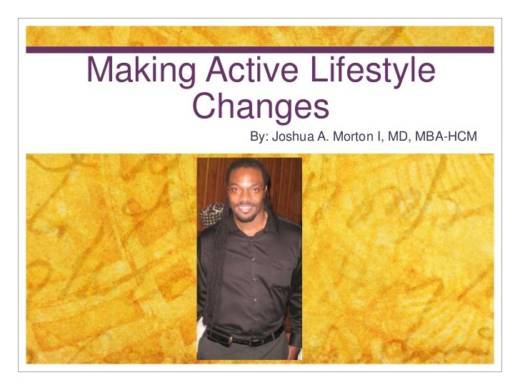 Making Active Lifestyle      Changes          By: Joshua A. Morton I, MD, MBA-HCM