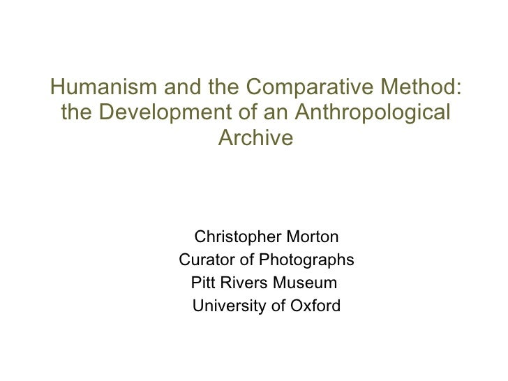 Humanism and the Comparative Method: the Development of an Anthropological Archive Christopher Morton Curator of Photograp...