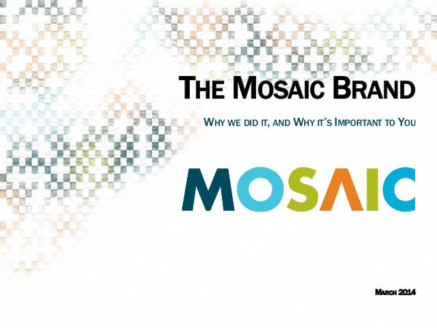 THE MOSAIC BRAND ​ MARCH 2014 ​ WHY WE DID IT, AND WHY IT'S IMPORTANT TO YOU