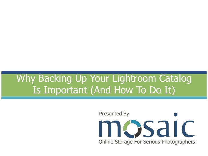 Why Backing Up Your Lightroom Catalog Is Important (And How To Do It)<br />Presented By<br />