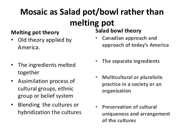 america melting pot or salad bowl Free essay: america: melting pot vs salad bowl multiculturalism is also known as ethnic diversity relating to communities containing multiple cultures the.