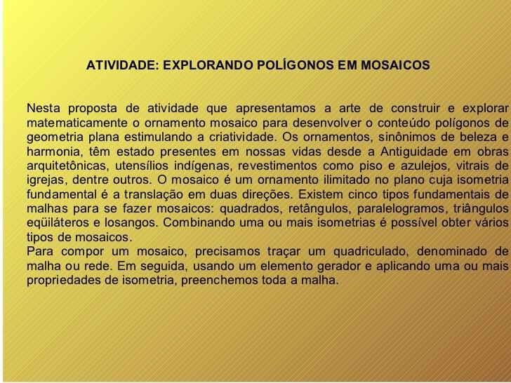 ATIVIDADE: EXPLORANDO POLÍGONOS EM MOSAICOS Nesta proposta de atividade que apresentamos a arte de construir e explorar ma...