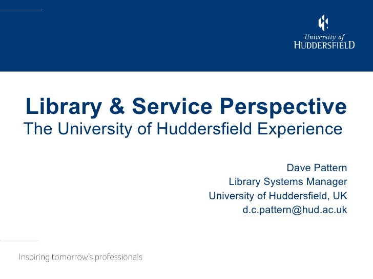 Library & Service Perspective The University of Huddersfield Experience   Dave Pattern Library Systems Manager University ...
