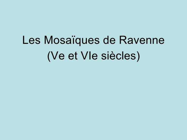 <ul><li>Les Mosaïques de Ravenne </li></ul><ul><li>(Ve et VIe siècles) </li></ul>