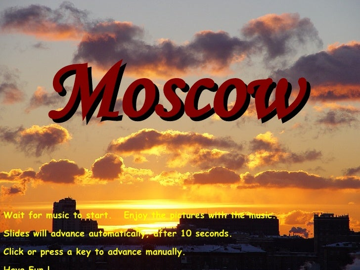 Moscow Wait for music to start.  Enjoy the pictures with the music. Slides will advance automatically, after 10 seconds. C...