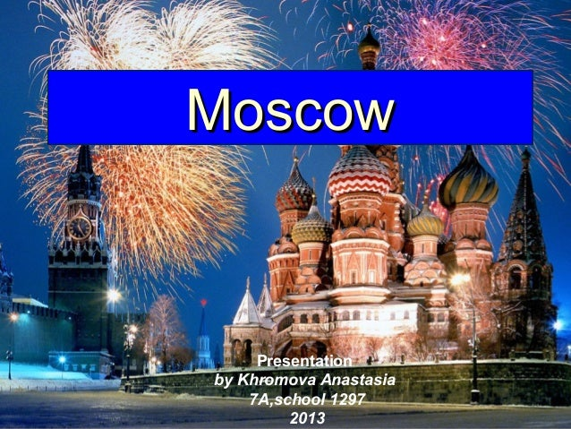 Moscow  Presentation by Khromova Anastasia 7A,school 1297 2013