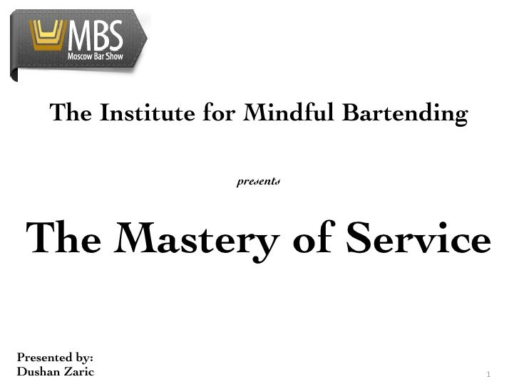The Institute for Mindful Bartending                     presents The Mastery of ServicePresented by:Dushan Zaric   ...
