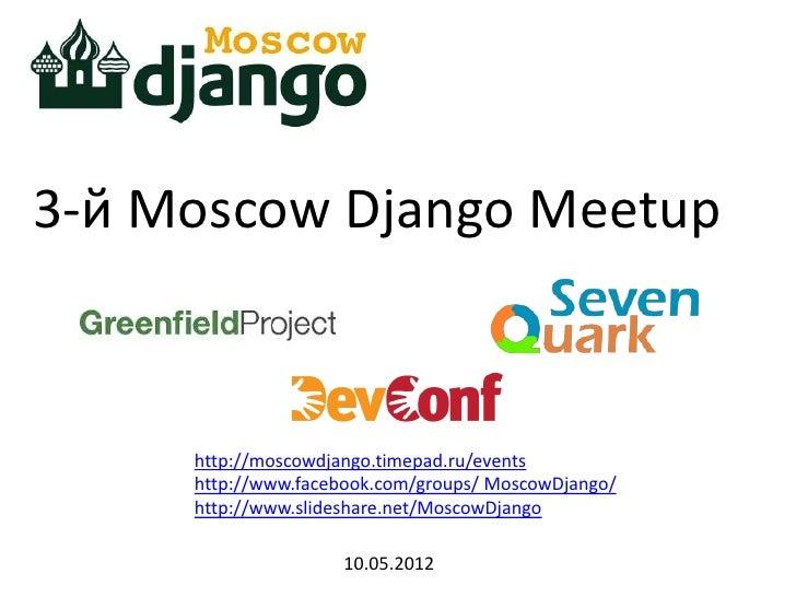 3-й Moscow Django Meetup     http://moscowdjango.timepad.ru/events     http://www.facebook.com/groups/ MoscowDjango/     h...