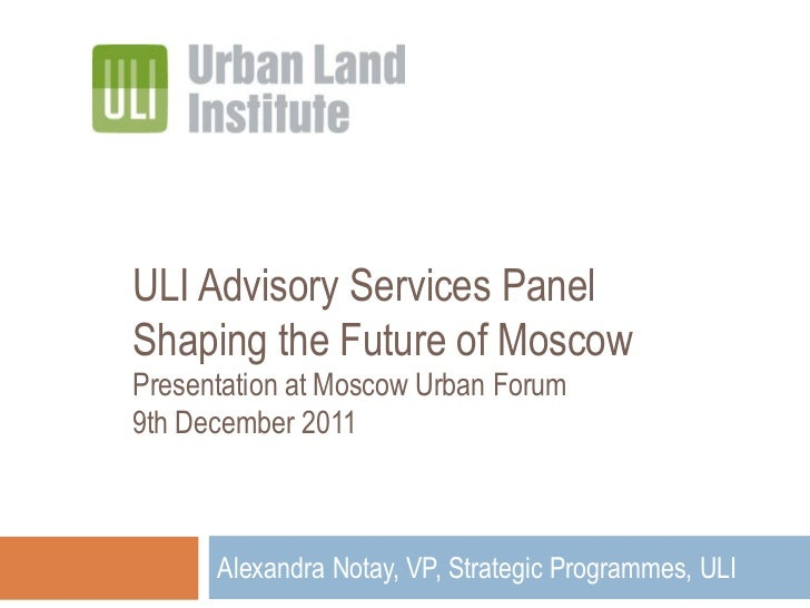 ULI Advisory Services PanelShaping the Future of MoscowPresentation at Moscow Urban Forum9th December 2011      Alexandra ...