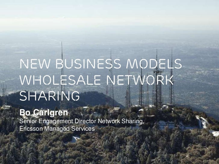 New business modelswholesale networksharingBo CarlgrenSenior Engagement Director Network Sharing,Ericsson Managed Services