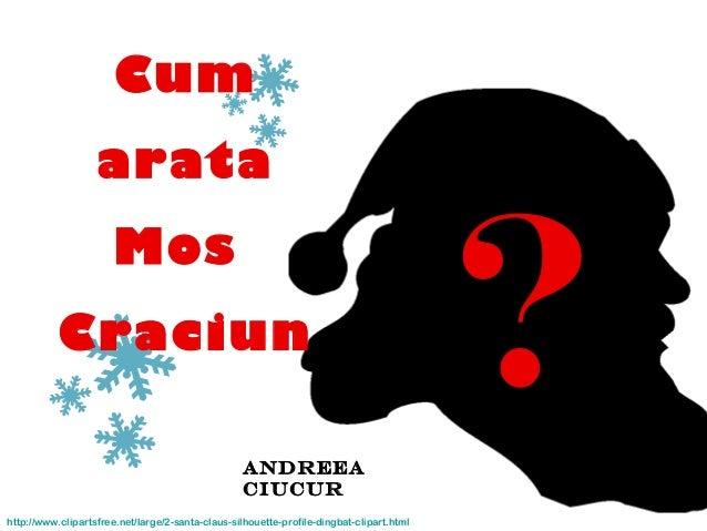 ?Andreea Ciucur http://www.clipartsfree.net/large/2-santa-claus-silhouette-profile-dingbat-clipart.html Cum arata Mos Crac...