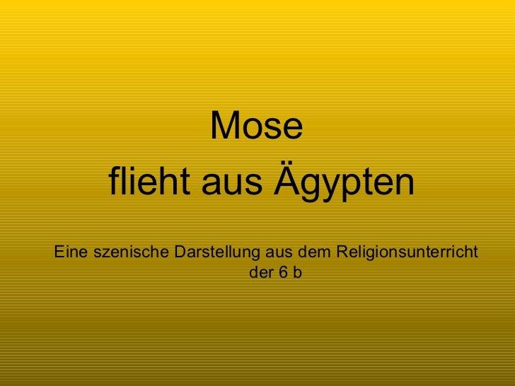 Mose  <ul><li>flieht aus Ägypten </li></ul>Eine szenische Darstellung aus dem Religionsunterricht der 6 b