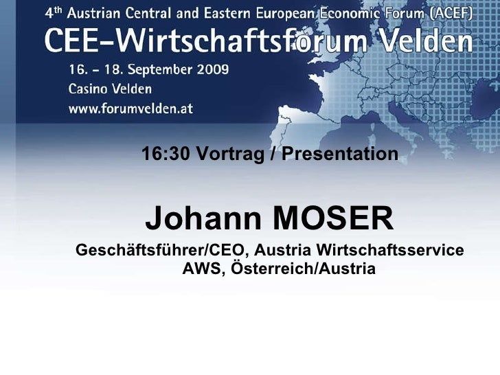 <ul><li>16:30 Vortrag / Presentation </li></ul><ul><li>Johann MOSER </li></ul><ul><li>Geschäftsführer/CEO, Austria Wirtsch...