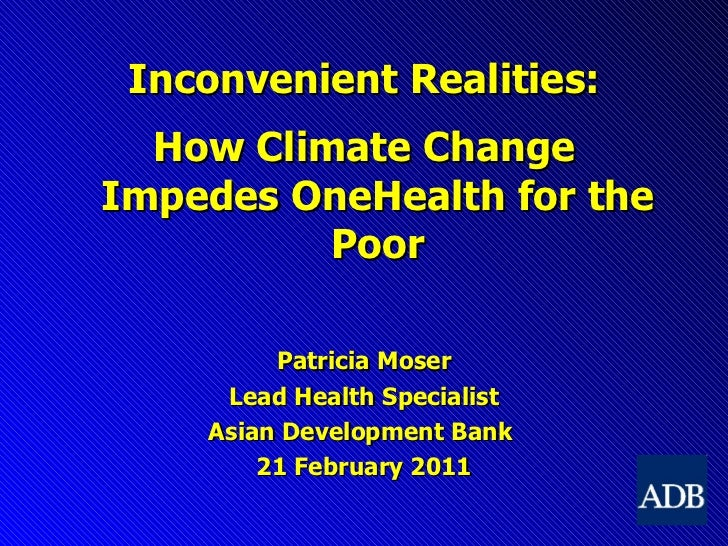 <ul><li>Inconvenient Realities: </li></ul><ul><li>How Climate Change Impedes OneHealth for the Poor </li></ul><ul><li>Patr...