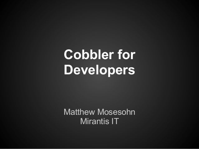 Cobbler forDevelopersMatthew Mosesohn    Mirantis IT