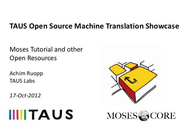 TAUS Open Source Machine Translation ShowcaseMoses Tutorial and otherOpen ResourcesAchim RuoppTAUS Labs17-Oct-2012