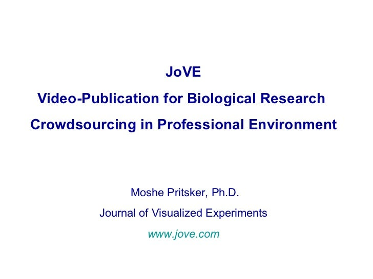 JoVE Video-Publication for Biological Research  Crowdsourcing in Professional Environment Moshe Pritsker, Ph.D. Journal of...