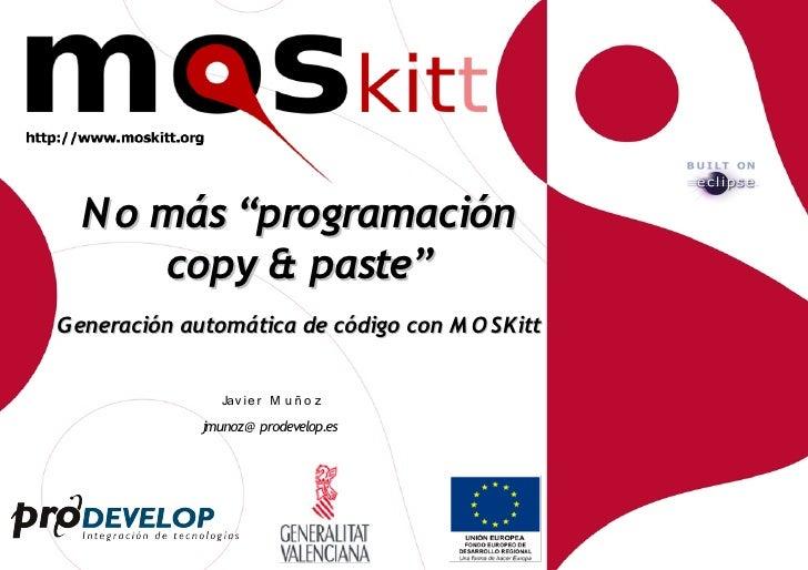 """N o más """"programación       copy & paste"""" Generación automática de código con M O SKitt                   Jav ie r M u ñ o..."""