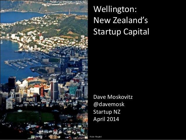 Wellington: New Zealand's Startup Capital Dave Moskovitz @davemosk Startup NZ April 2014 Flickr: filssphil