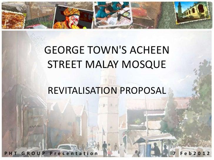 GEORGE TOWNS ACHEEN         STREET MALAY MOSQUE          REVITALISATION PROPOSALPHT GROUP Presentation              7 Feb2...