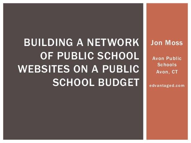 BUILDING A NETWORK OF PUBLIC SCHOOL WEBSITES ON A PUBLIC SCHOOL BUDGET  Jon Moss Avon Public Schools Avon, CT edvantaged.c...