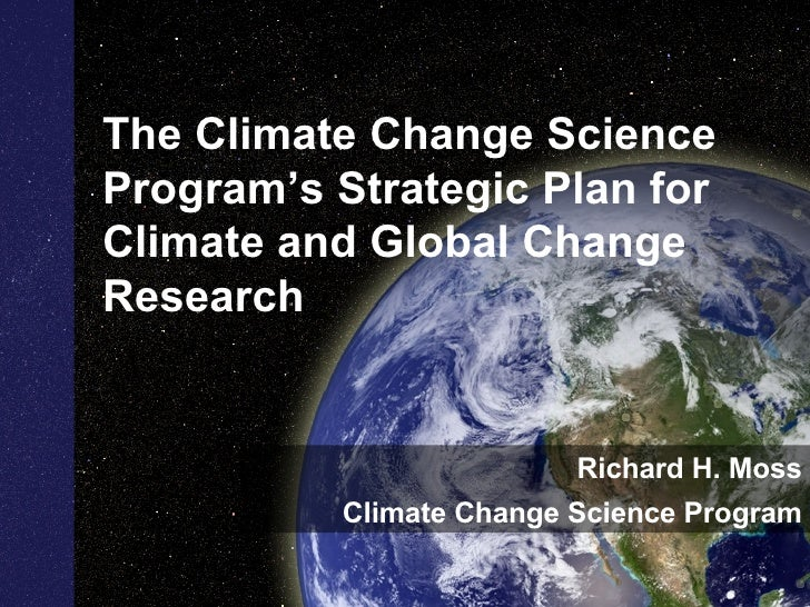 The Climate Change Science Program's Strategic Plan for Climate and Global Change Research  Richard H. Moss Climate Change...