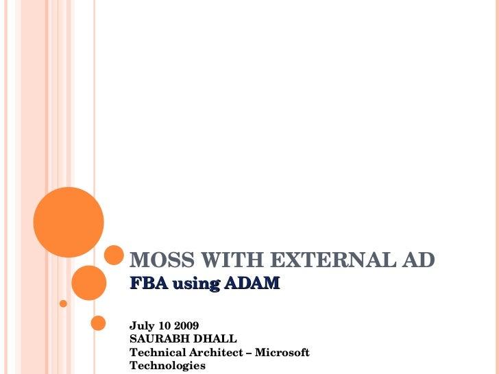 MOSS WITH EXTERNAL AD FBA using ADAM July 10 2009 SAURABH DHALL Technical Architect – Microsoft Technologies