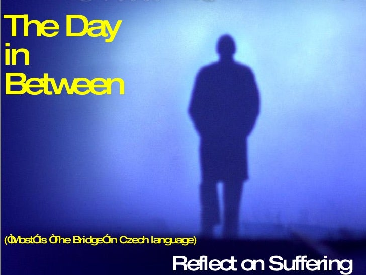 """Reflect on Suffering The Day  in  Between (""""Most"""" is """"The Bridge"""" in Czech language)"""