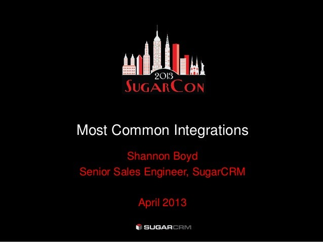 Most Common IntegrationsShannon BoydSenior Sales Engineer, SugarCRMApril 2013