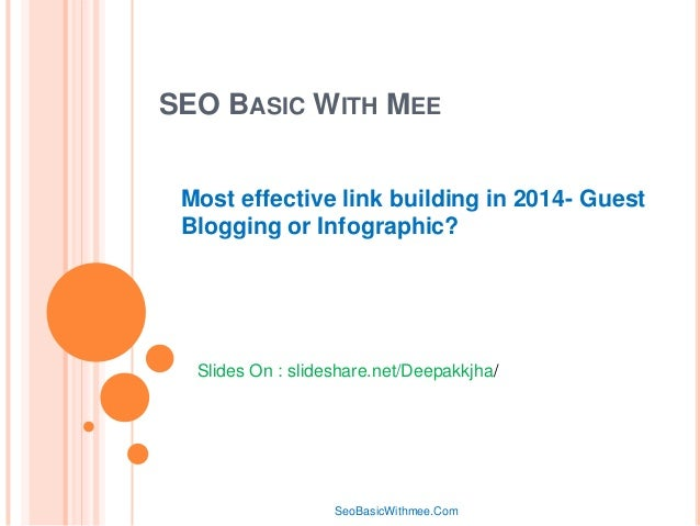 SEO BASIC WITH MEE Most effective link building in 2014- Guest Blogging or Infographic?  Slides On : slideshare.net/Deepak...