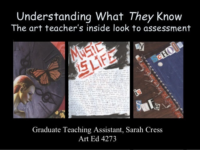 Understanding What They KnowThe art teacher's inside look to assessment     Graduate Teaching Assistant, Sarah Cress      ...
