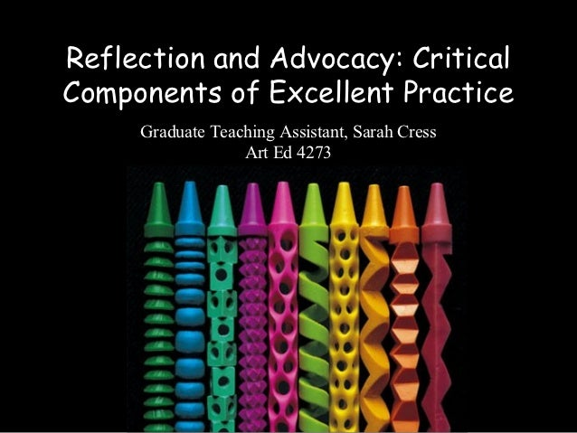 Reflection and Advocacy: CriticalComponents of Excellent Practice     Graduate Teaching Assistant, Sarah Cress            ...
