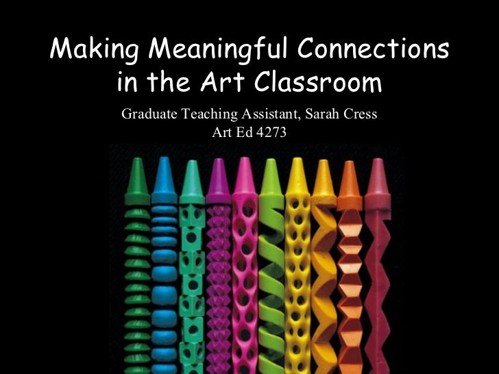 Making Meaningful Connections    in the Art Classroom     Graduate Teaching Assistant, Sarah Cress                  Art Ed...
