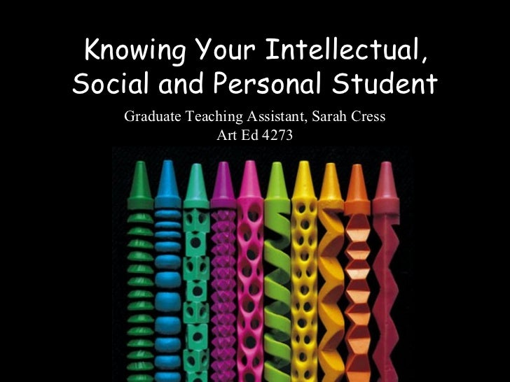 Knowing Your Intellectual,Social and Personal Student   Graduate Teaching Assistant, Sarah Cress                Art Ed 4273