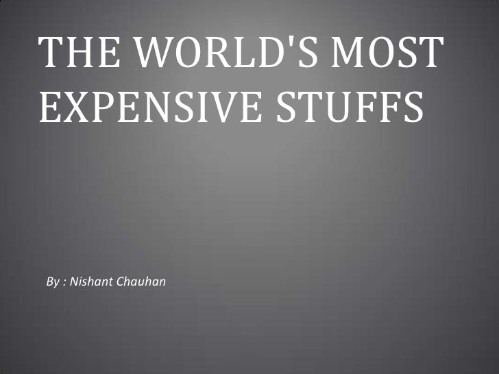 The World's Most Expensive Stuffs<br />By : Nishant Chauhan<br />