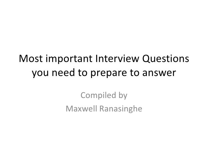 Most important Interview Questions you need to prepare to answer<br />Compiled by <br />Maxwell Ranasinghe<br />