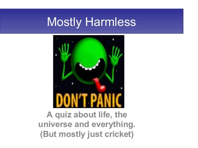 Mostly Harmless A quiz about life, the universe and everything. (But mostly just cricket)