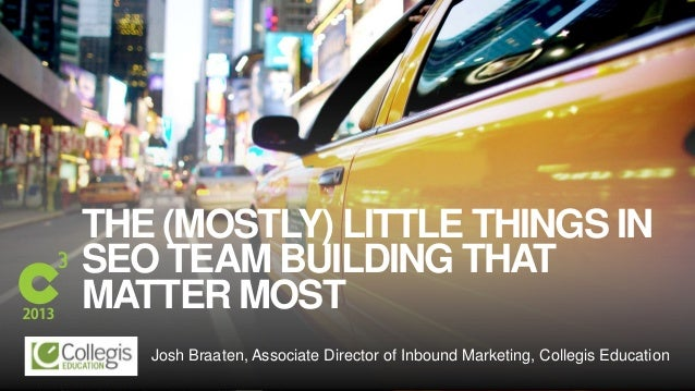 #C3NY THE (MOSTLY) LITTLE THINGS IN SEO TEAM BUILDING THAT MATTER MOST Josh Braaten, Associate Director of Inbound Marketi...