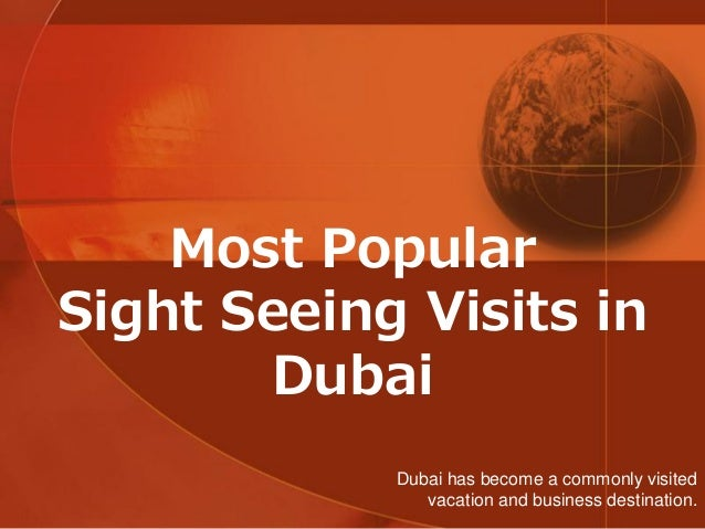 Most Popular Sight Seeing Visits in Dubai Dubai has become a commonly visited vacation and business destination.