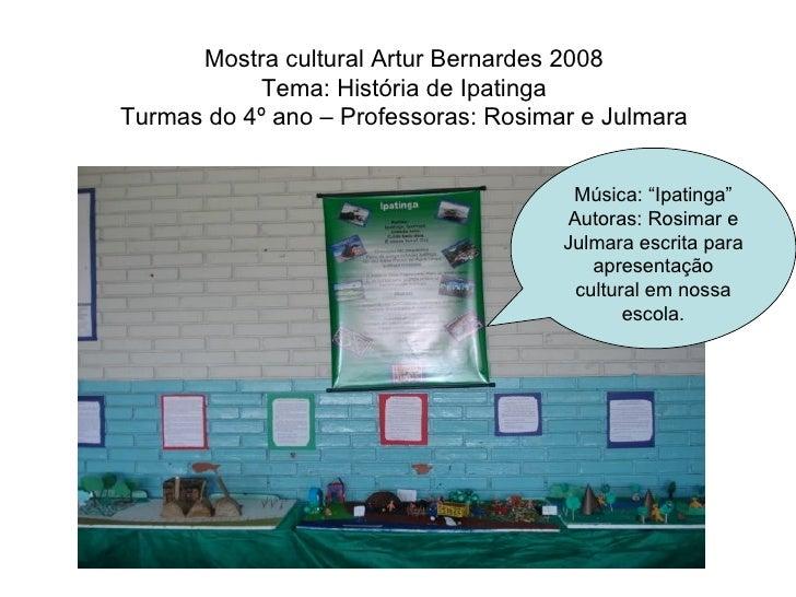 Mostra cultural Artur Bernardes 2008 Tema: História de Ipatinga Turmas do 4º ano – Professoras: Rosimar e Julmara Música: ...