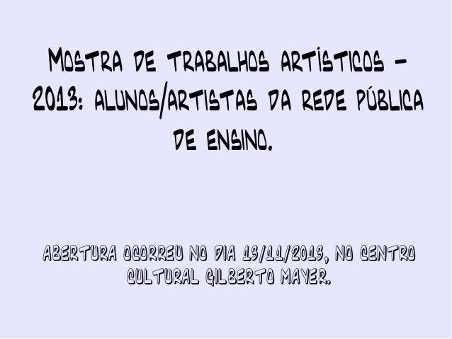 Mostra de trabalhos artísticos 2013: alunos/artistas da rede pública de ensino.  Abertura ocorreu no dia 13/11/2013, no Ce...